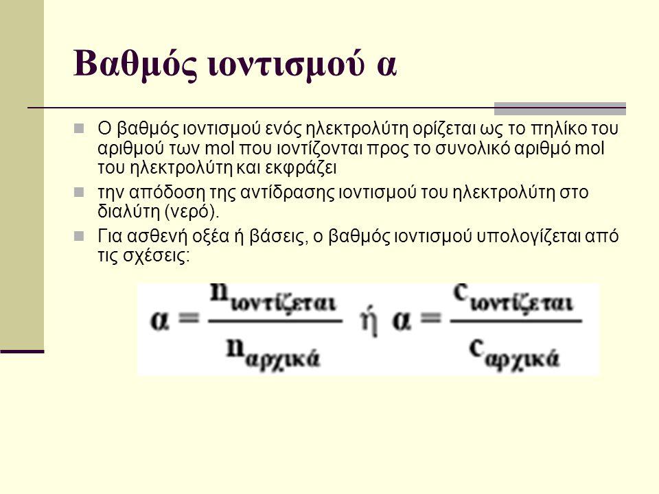 Βαθμός ιοντισμού α Ο βαθμός ιοντισμού ενός ηλεκτρολύτη ορίζεται ως το πηλίκο του αριθμού των mol που ιοντίζονται προς το συνολικό αριθμό mol του ηλεκτ