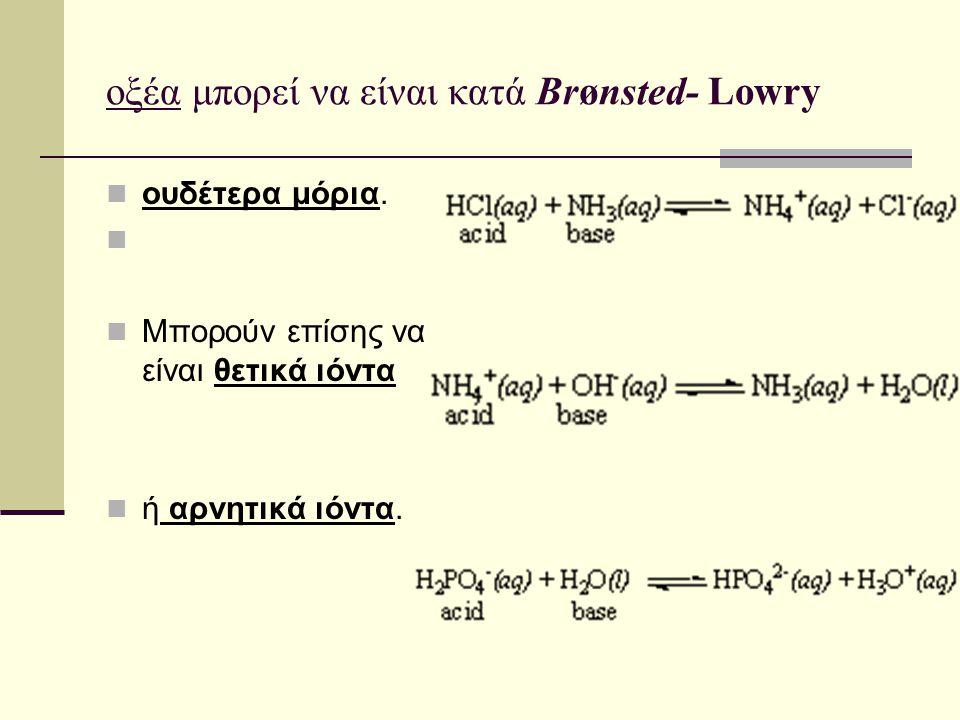 οξέα μπορεί να είναι κατά Brønsted- Lowry ουδέτερα μόρια. Μπορούν επίσης να είναι θετικά ιόντα ή αρνητικά ιόντα.