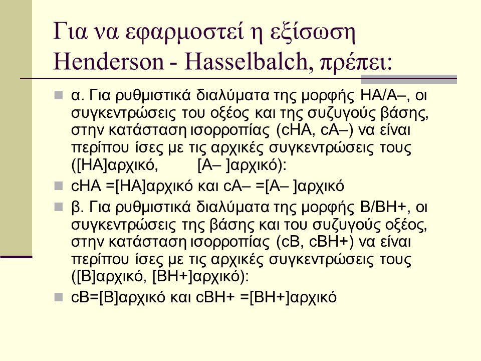 Για να εφαρμοστεί η εξίσωση Ηenderson - Hasselbalch, πρέπει: α. Για ρυθμιστικά διαλύματα της μορφής ΗΑ/Α–, οι συγκεντρώσεις του οξέος και της συζυγούς