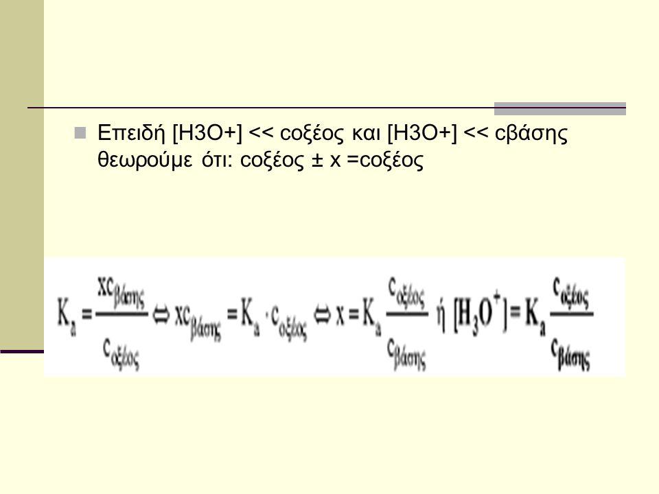 Επειδή [Η3Ο+] << cοξέος και [Η3Ο+] << cβάσης θεωρούμε ότι: cοξέος ± x =cοξέος