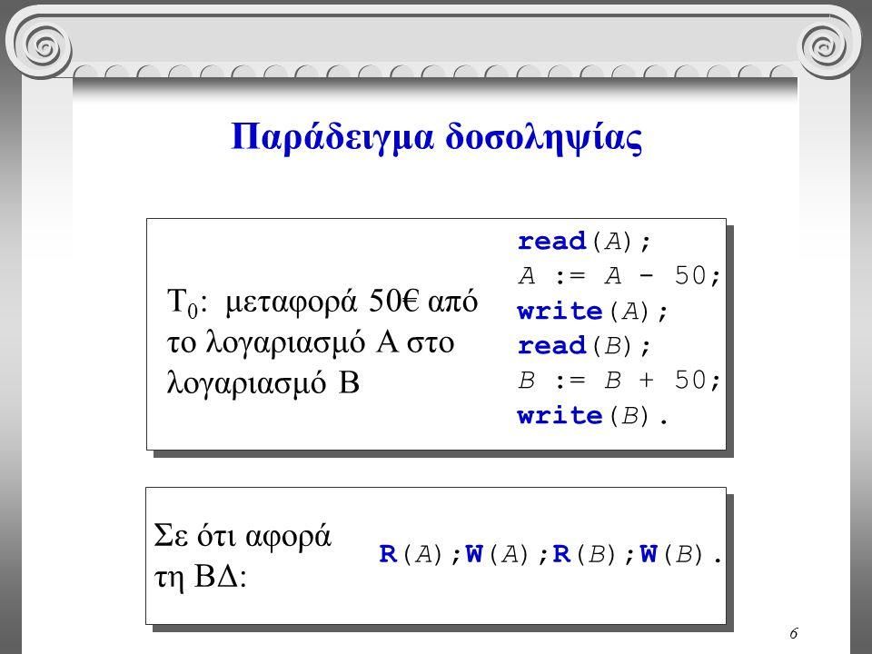 6 Παράδειγμα δοσοληψίας read(A); A := A - 50; write(A); read(B); B := B + 50; write(B). T 0 : μεταφορά 50€ από το λογαριασμό A στο λογαριασμό B R(A);W
