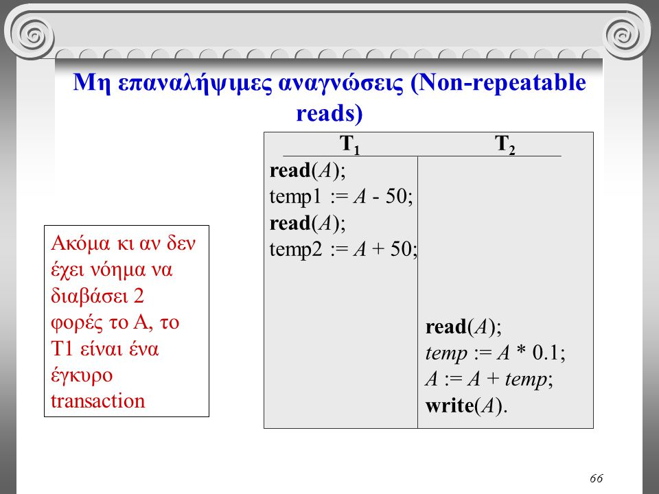 66 Μη επαναλήψιμες αναγνώσεις (Non-repeatable reads) T 1 read(A); temp1 := A - 50; read(A); temp2 := A + 50; T 2 read(A); temp := A * 0.1; A := A + temp; write(A).