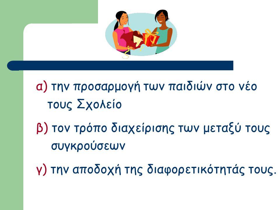 α) την προσαρμογή των παιδιών στο νέο τους Σχολείο β) τον τρόπο διαχείρισης των μεταξύ τους συγκρούσεων γ) την αποδοχή της διαφορετικότητάς τους.