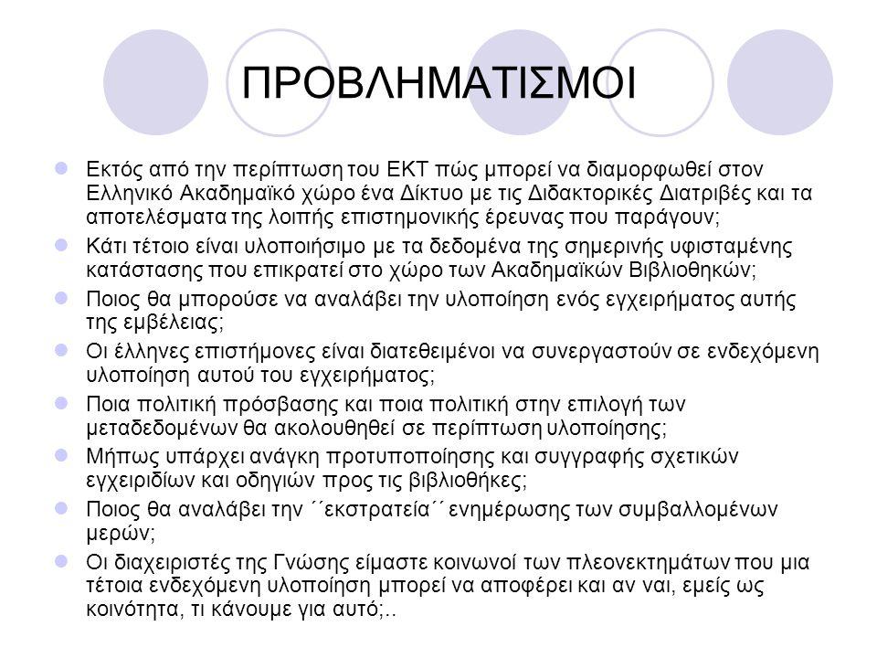 ΠΡΟΒΛΗΜΑΤΙΣΜΟΙ Εκτός από την περίπτωση του ΕΚΤ πώς μπορεί να διαμορφωθεί στον Ελληνικό Ακαδημαϊκό χώρο ένα Δίκτυο με τις Διδακτορικές Διατριβές και τα αποτελέσματα της λοιπής επιστημονικής έρευνας που παράγουν; Κάτι τέτοιο είναι υλοποιήσιμο με τα δεδομένα της σημερινής υφισταμένης κατάστασης που επικρατεί στο χώρο των Ακαδημαϊκών Βιβλιοθηκών; Ποιος θα μπορούσε να αναλάβει την υλοποίηση ενός εγχειρήματος αυτής της εμβέλειας; Οι έλληνες επιστήμονες είναι διατεθειμένοι να συνεργαστούν σε ενδεχόμενη υλοποίηση αυτού του εγχειρήματος; Ποια πολιτική πρόσβασης και ποια πολιτική στην επιλογή των μεταδεδομένων θα ακολουθηθεί σε περίπτωση υλοποίησης; Μήπως υπάρχει ανάγκη προτυποποίησης και συγγραφής σχετικών εγχειριδίων και οδηγιών προς τις βιβλιοθήκες; Ποιος θα αναλάβει την ΄΄εκστρατεία΄΄ ενημέρωσης των συμβαλλομένων μερών; Οι διαχειριστές της Γνώσης είμαστε κοινωνοί των πλεονεκτημάτων που μια τέτοια ενδεχόμενη υλοποίηση μπορεί να αποφέρει και αν ναι, εμείς ως κοινότητα, τι κάνουμε για αυτό;..