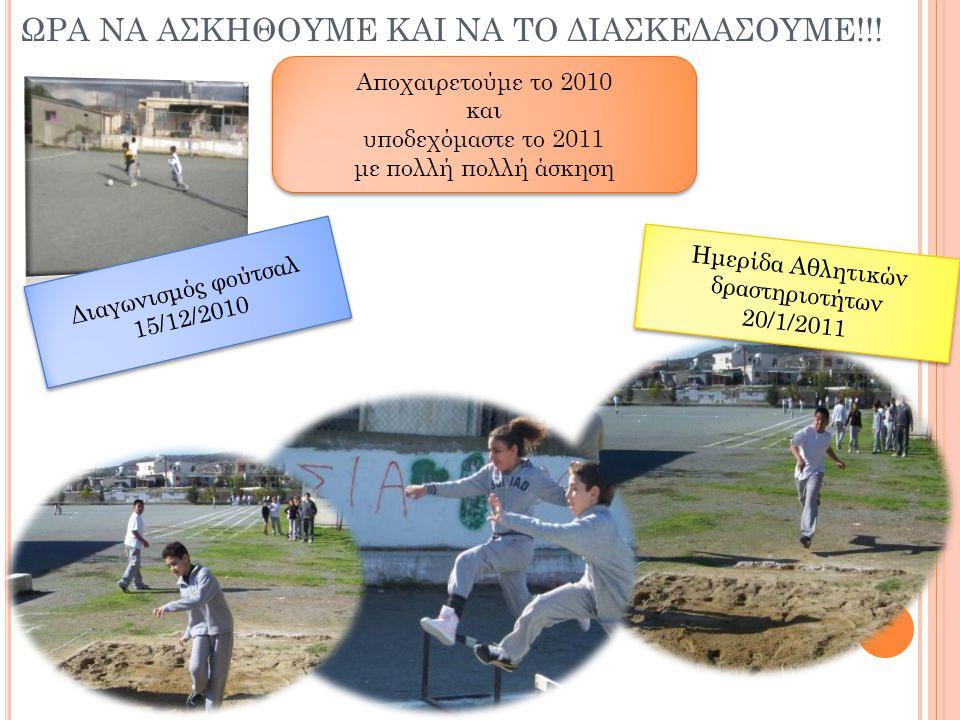 ΩΡΑ ΝΑ ΑΣΚΗΘΟΥΜΕ ΚΑΙ ΝΑ ΤΟ ΔΙΑΣΚΕΔΑΣΟΥΜΕ!!! Ημερίδα Αθλητικών δραστηριοτήτων 20/1/2011 Ημερίδα Αθλητικών δραστηριοτήτων 20/1/2011 Αποχαιρετούμε το 201