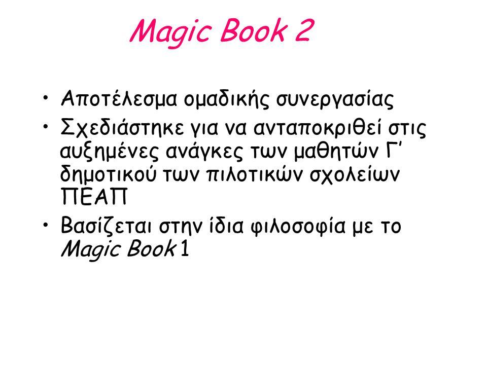 Magic Book 2 Το βιβλίο του μαθητή είναι έγχρωμο και μεγαλύτερης έκτασης από το ΜΒ1 (10 units) –Kάθε ενότητα (unit) αποτελείται από 3 μαθήματα (lessons) Συνοδεύεται από: –Βιβλίο εργασιών (Αctivity Book) –Βιβλίο δασκάλου (Teacher's book) –DVD με το ηχητικό αρχείο –Συμπληρωματικό υλικό το οποίο θα 'ανεβαίνει' σταδιακά στην ιστοσελίδα του ΠΕΑΠ (παιχνίδια, εικόνες από τις ιστορίες, artwork )