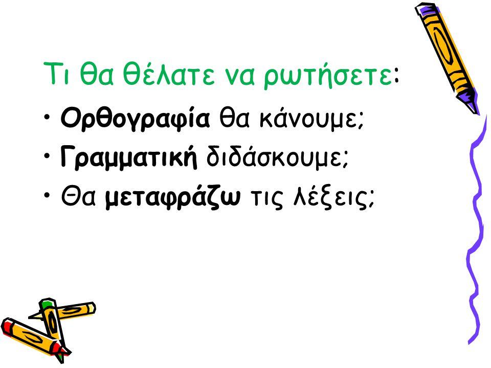 Τι θα θέλατε να ρωτήσετε: Ορθογραφία θα κάνουμε; Γραμματική διδάσκουμε; Θα μεταφράζω τις λέξεις;