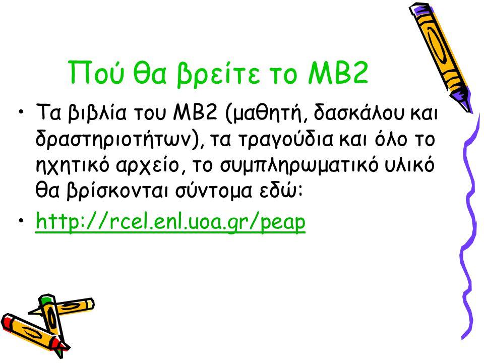 Πού θα βρείτε το ΜΒ2 Τα βιβλία του ΜΒ2 (μαθητή, δασκάλου και δραστηριοτήτων), τα τραγούδια και όλο το ηχητικό αρχείο, το συμπληρωματικό υλικό θα βρίσκ