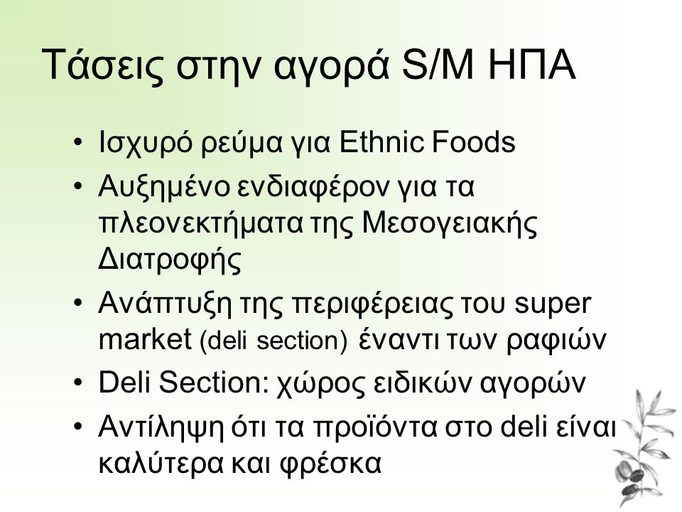 Τάσεις στην αγορά S/M ΗΠΑ Ισχυρό ρεύμα για Ethnic Foods Αυξημένο ενδιαφέρον για τα πλεονεκτήματα της Μεσογειακής Διατροφής Ανάπτυξη της περιφέρειας του super market (deli section) έναντι των ραφιών Deli Section: χώρος ειδικών αγορών Αντίληψη ότι τα προϊόντα στο deli είναι καλύτερα και φρέσκα