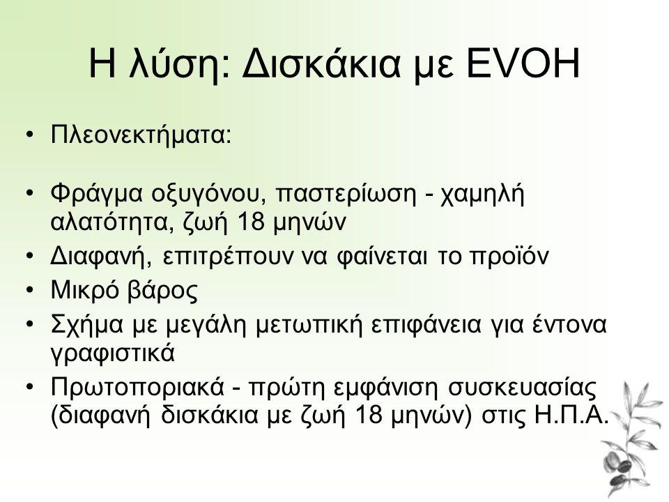 Η λύση: Δισκάκια με EVOH Πλεονεκτήματα: Φράγμα οξυγόνου, παστερίωση - χαμηλή αλατότητα, ζωή 18 μηνών Διαφανή, επιτρέπουν να φαίνεται το προϊόν Μικρό βάρος Σχήμα με μεγάλη μετωπική επιφάνεια για έντονα γραφιστικά Πρωτοποριακά - πρώτη εμφάνιση συσκευασίας (διαφανή δισκάκια με ζωή 18 μηνών) στις Η.Π.Α.