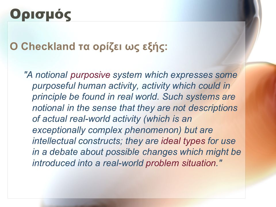 Ο Checkland τα ορίζει ως εξής: A notional purposive system which expresses some purposeful human activity, activity which could in principle be found in real world.