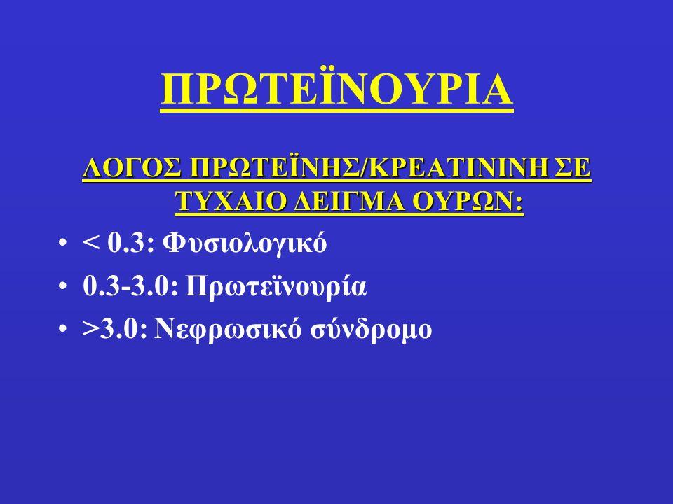 ΠΡΩΤΕΪΝΟΥΡΙΑ ΛΟΓΟΣ ΠΡΩΤΕΪΝΗΣ/ΚΡΕΑΤΙΝΙΝΗ ΣΕ ΤΥΧΑΙΟ ΔΕΙΓΜΑ ΟΥΡΩΝ: < 0.3: Φυσιολογικό 0.3-3.0: Πρωτεϊνουρία >3.0: Νεφρωσικό σύνδρομο