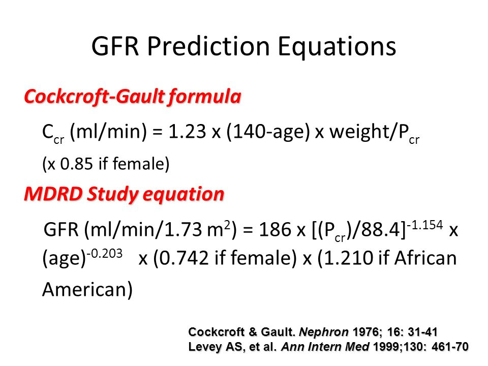 GFR Prediction Equations Cockcroft-Gault formula C cr (ml/min) = 1.23 x (140-age) x weight/P cr (x 0.85 if female) MDRD Study equation GFR (ml/min/1.7