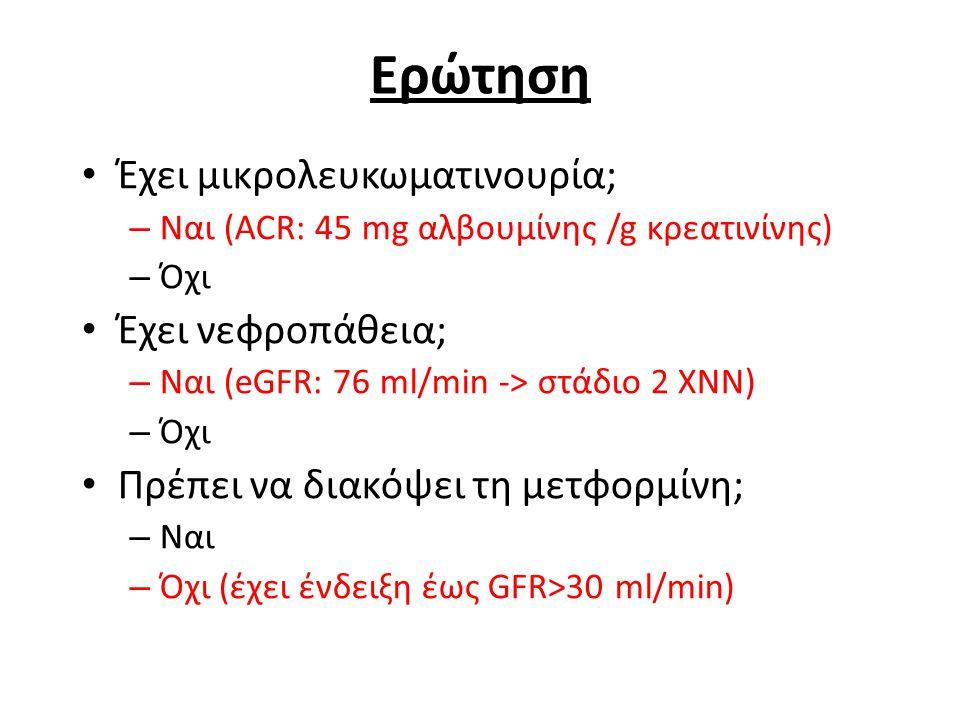 Ερώτηση Έχει μικρολευκωματινουρία; – Ναι (ACR: 45 mg αλβουμίνης /g κρεατινίνης) – Όχι Έχει νεφροπάθεια; – Ναι (eGFR: 76 ml/min -> στάδιο 2 ΧΝΝ) – Όχι