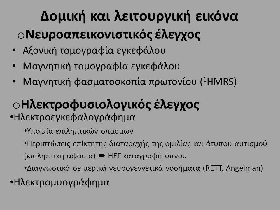 o Νευροαπεικονιστικός έλεγχος Αξονική τομογραφία εγκεφάλου Μαγνητική τομογραφία εγκεφάλου Μαγνητική φασματοσκοπία πρωτονίου ( 1 HMRS) o Ηλεκτροφυσιολογικός έλεγχος Ηλεκτροεγκεφαλογράφημα Υποψία επιληπτικών σπασμών Περιπτώσεις επίκτητης διαταραχής της ομιλίας και άτυπου αυτισμού (επιληπτική αφασία)  ΗΕΓ καταγραφή ύπνου Διαγνωστικό σε μερικά νευρογεννετικά νοσήματα (RETT, Angelman) Ηλεκτρομυογράφημα Δομική και λειτουργική εικόνα
