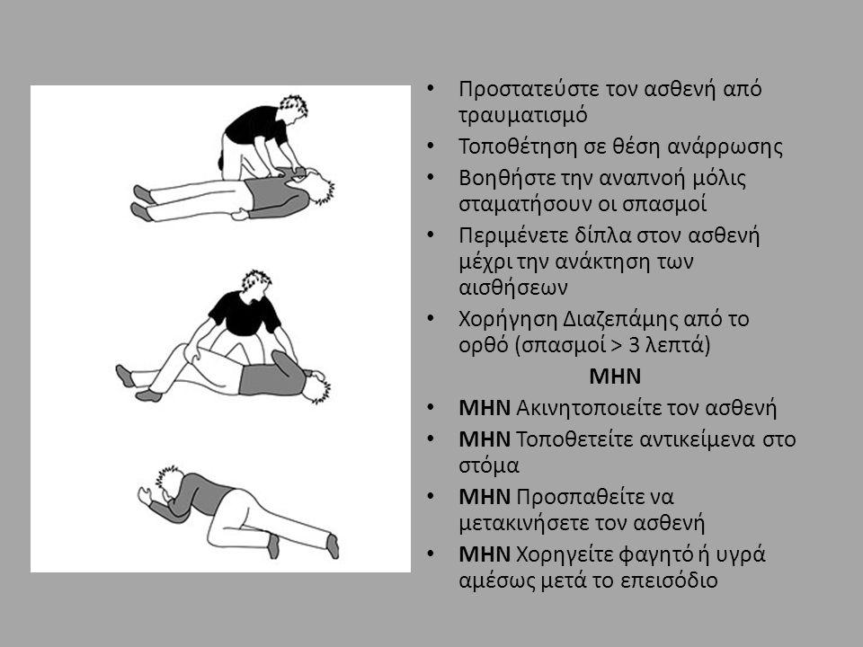 Προστατεύστε τον ασθενή από τραυματισμό Τοποθέτηση σε θέση ανάρρωσης Βοηθήστε την αναπνοή μόλις σταματήσουν οι σπασμοί Περιμένετε δίπλα στον ασθενή μέχρι την ανάκτηση των αισθήσεων Χορήγηση Διαζεπάμης από το ορθό (σπασμοί > 3 λεπτά) ΜΗΝ ΜΗΝ Ακινητοποιείτε τον ασθενή ΜΗΝ Τοποθετείτε αντικείμενα στο στόμα ΜΗΝ Προσπαθείτε να μετακινήσετε τον ασθενή ΜΗΝ Χορηγείτε φαγητό ή υγρά αμέσως μετά το επεισόδιο