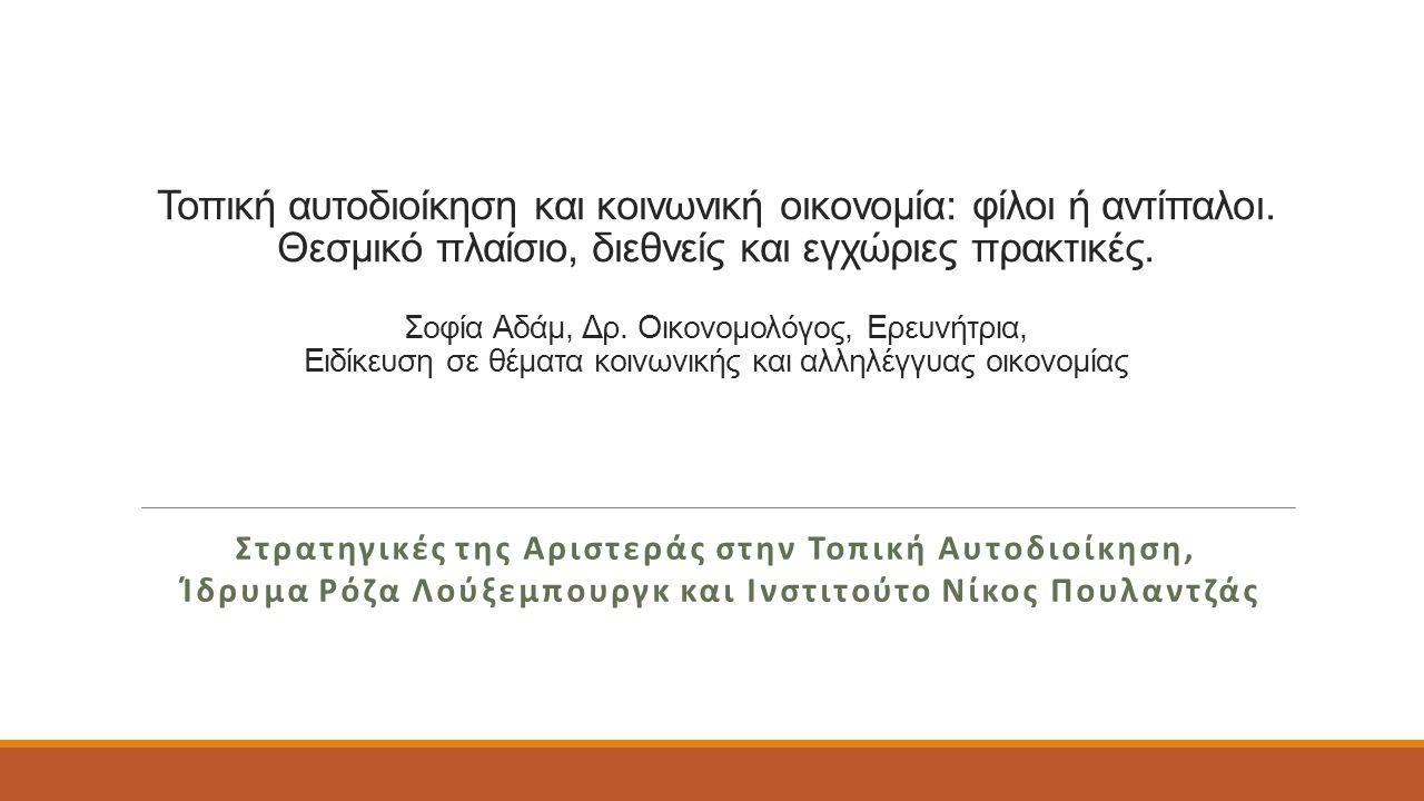 Τρόποι ενίσχυσης οργανώσεων κοινωνικής & αλληλέγγυας οικονομίας  Διαβούλευση-συντονισμός Παράδειγμα: θέσμιση σχέσεων συναπόφασης ανάμεσα σε οργανώσεις αλληλέγγυας οικονομίας και δημόσιο τομέα  Κείμενα πολιτικής, οδηγίες, ανάρτηση πρακτικών/αποφάσεων/σχεδίων Παράδειγμα: ο Δήμος στοχεύει να υποστηρίξει με κάθε τρόπο την τοπική οικονομία μέσω της ενίσχυσης τοπικών αγροτικών συνεταιρισμών για την κάλυψη των διατροφικών αναγκών της τοπικής κοινωνίας  Οικονομική ενίσχυση Παραδείγματα: α) Επιδοτήσεις, β) Απαλλαγές από δημοτικά τέλη-φόρους με συγκεκριμένη στόχευση σε επιχειρήσεις κοινωνικής οικονομίας, γ) Τοπικό ταμείο κοινωνικής οικονομίας, δ) Πιστοποίηση και διευκόλυνση εναλλακτικών τοπικών νομισμάτων  Δημόσιες συμβάσεις κοινωνικής αναφοράς Παράδειγμα: Συμπερίληψη κοινωνικών κριτηρίων όπως δημιουργία απασχόλησης, κοινωνική ένταξη ευάλωτων ομάδων, ίσες ευκαιρίες, προσβασιμότητα, βιωσιμότητα, ηθικό εμπόριο.