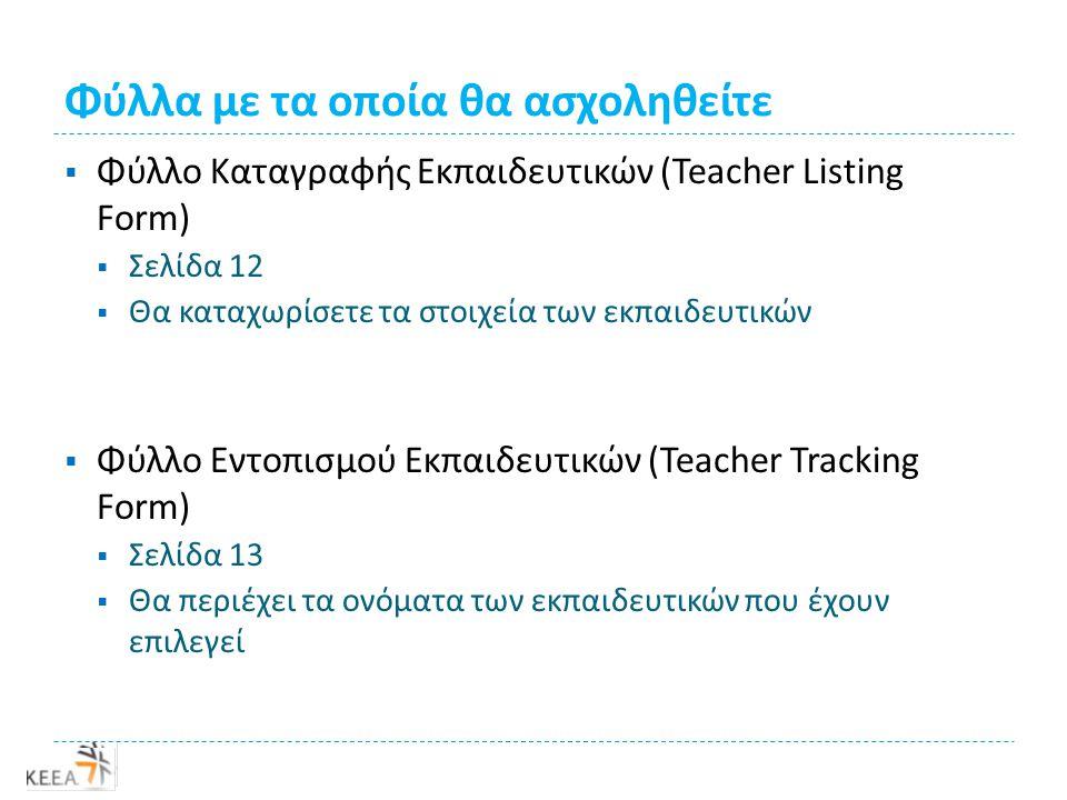 Φύλλα με τα οποία θα ασχοληθείτε  Φύλλο Καταγραφής Εκπαιδευτικών (Teacher Listing Form)  Σελίδα 12  Θα καταχωρίσετε τα στοιχεία των εκπαιδευτικών  Φύλλο Εντοπισμού Εκπαιδευτικών (Teacher Tracking Form)  Σελίδα 13  Θα περιέχει τα ονόματα των εκπαιδευτικών που έχουν επιλεγεί
