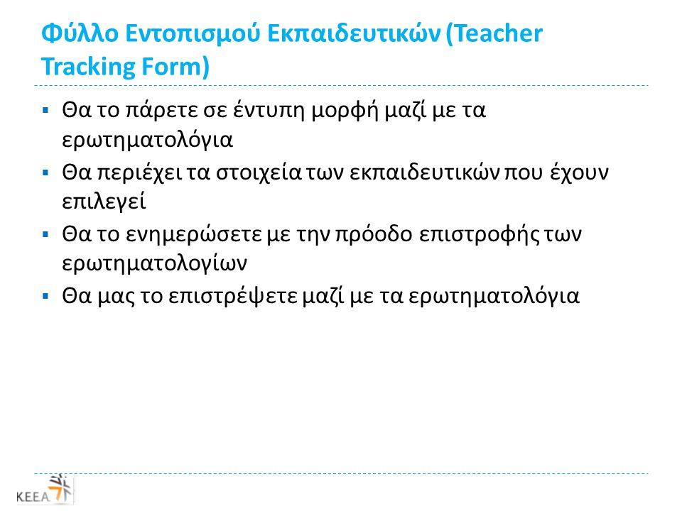 Φύλλο Εντοπισμού Εκπαιδευτικών (Teacher Tracking Form)  Θα το πάρετε σε έντυπη μορφή μαζί με τα ερωτηματολόγια  Θα περιέχει τα στοιχεία των εκπαιδευτικών που έχουν επιλεγεί  Θα το ενημερώσετε με την πρόοδο επιστροφής των ερωτηματολογίων  Θα μας το επιστρέψετε μαζί με τα ερωτηματολόγια