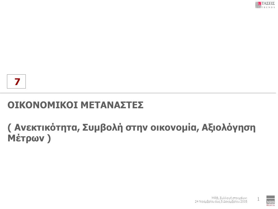 7 MRB, Συλλογή στοιχείων: 24 Νοεμβρίου έως 5 Δεκεμβρίου 2005 Οικονομικοί Μετανάστες 1 7 ΟΙΚΟΝΟΜΙΚΟΙ ΜΕΤΑΝΑΣΤΕΣ ( Ανεκτικότητα, Συμβολή στην οικονομία, Αξιολόγηση Μέτρων )