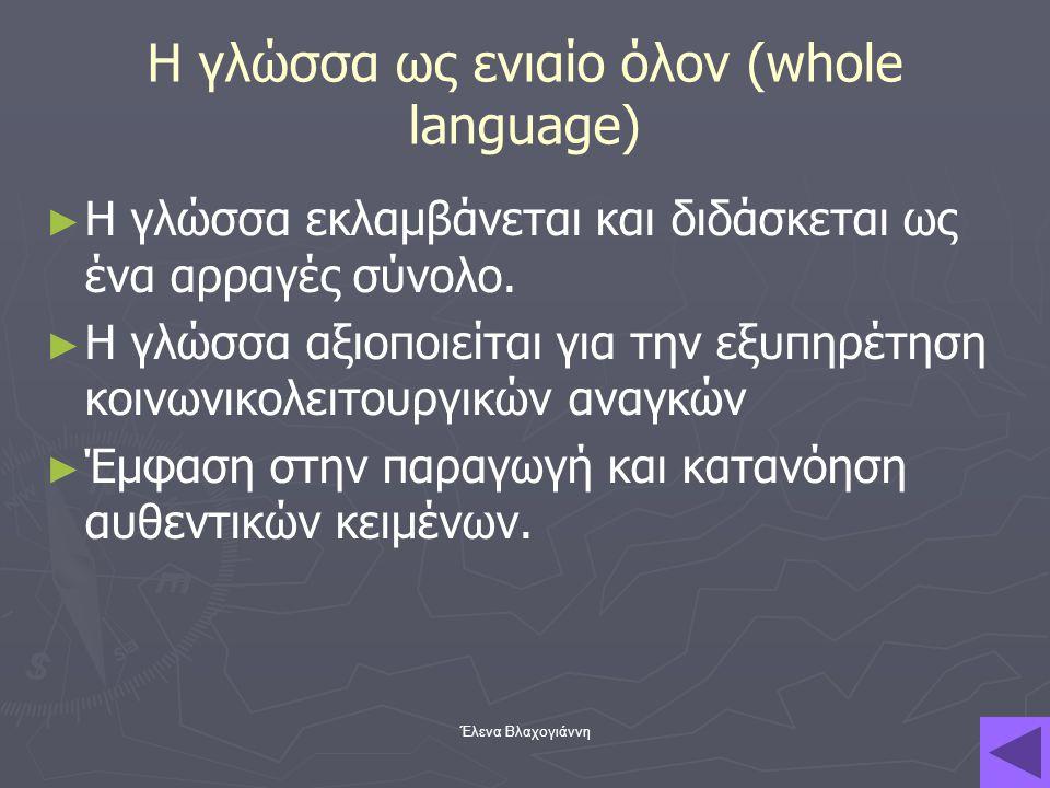 Έλενα Βλαχογιάννη Η γλώσσα ως ενιαίο όλον (whole language) ► ► Η γλώσσα εκλαμβάνεται και διδάσκεται ως ένα αρραγές σύνολο. ► ► Η γλώσσα αξιοποιείται γ