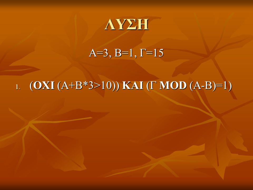 ΛΥΣΗ Α=3, Β=1, Γ=15 1. (ΟΧΙ (Α+Β*3>10)) ΚΑΙ (Γ MOD (A-B)=1)