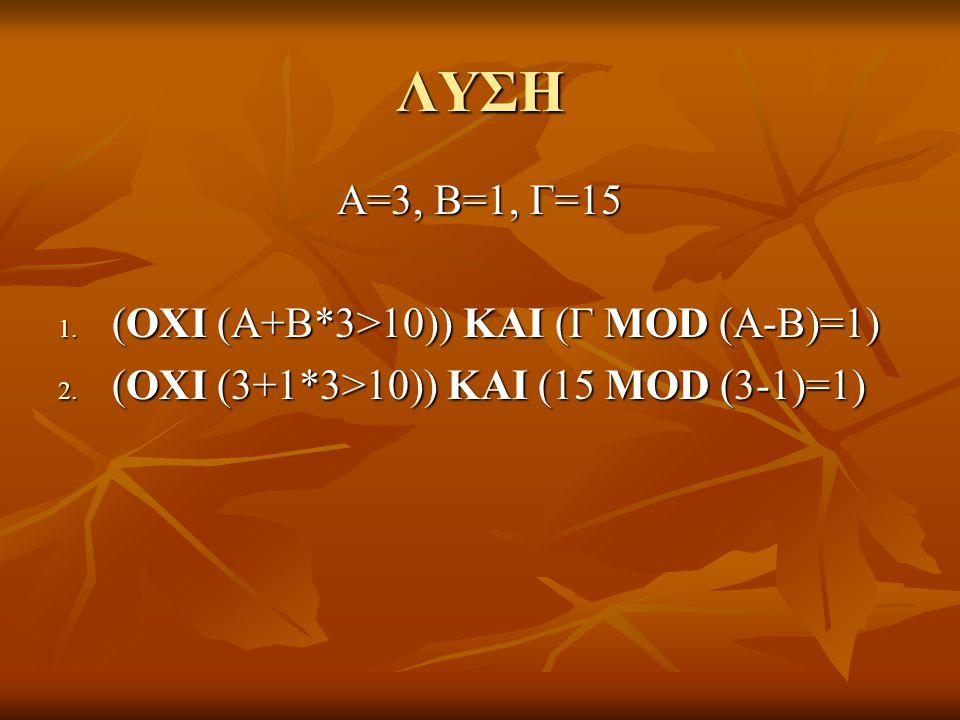 ΛΥΣΗ Α=3, Β=1, Γ=15 1. (ΟΧΙ (Α+Β*3>10)) ΚΑΙ (Γ MOD (A-B)=1) 2. (ΟΧΙ (3+1*3>10)) ΚΑΙ (15 MOD (3-1)=1)
