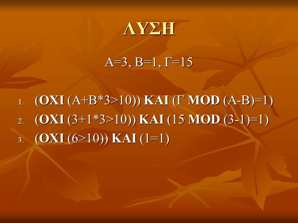 ΛΥΣΗ Α=3, Β=1, Γ=15 1. (ΟΧΙ (Α+Β*3>10)) ΚΑΙ (Γ MOD (A-B)=1) 2. (ΟΧΙ (3+1*3>10)) ΚΑΙ (15 MOD (3-1)=1) 3. (ΟΧΙ (6>10)) ΚΑΙ (1=1)