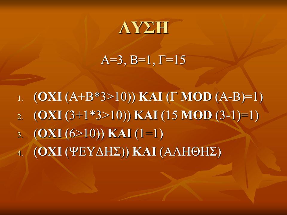 ΛΥΣΗ Α=3, Β=1, Γ=15 1. (ΟΧΙ (Α+Β*3>10)) ΚΑΙ (Γ MOD (A-B)=1) 2. (ΟΧΙ (3+1*3>10)) ΚΑΙ (15 MOD (3-1)=1) 3. (ΟΧΙ (6>10)) ΚΑΙ (1=1) 4. (ΟΧΙ (ΨΕΥΔΗΣ)) ΚΑΙ (