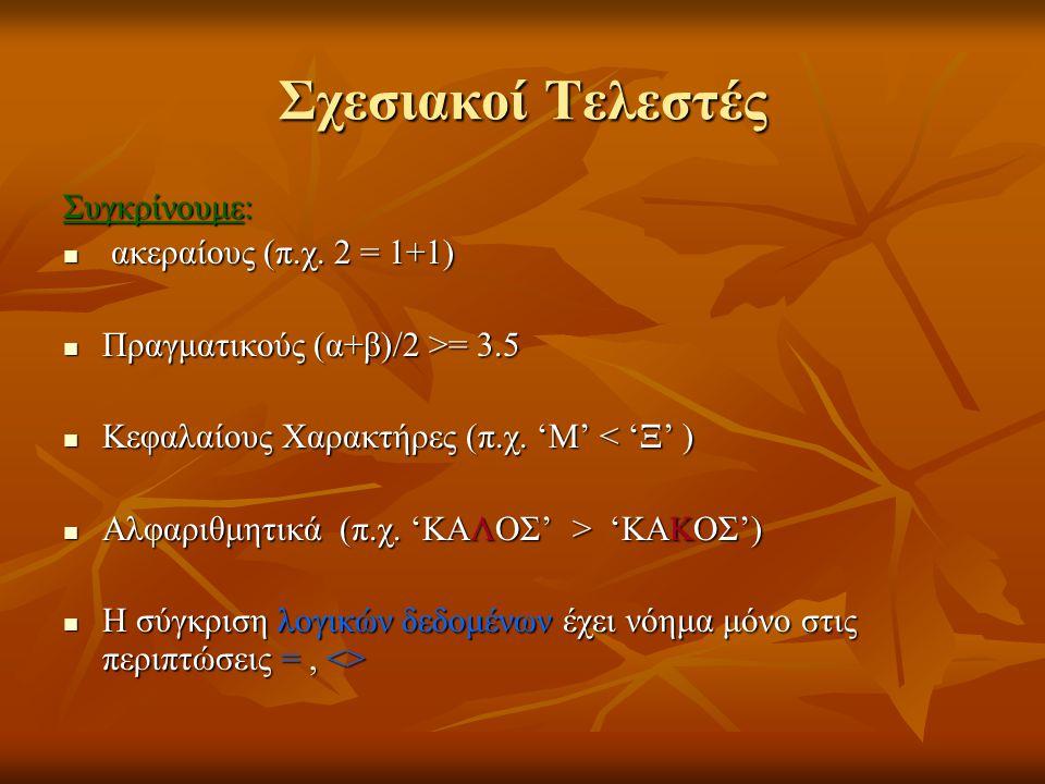 Σχεσιακοί Τελεστές Συγκρίνουμε: ακεραίους (π.χ. 2 = 1+1) ακεραίους (π.χ. 2 = 1+1) Πραγματικούς (α+β)/2 >= 3.5 Πραγματικούς (α+β)/2 >= 3.5 Κεφαλαίους Χ
