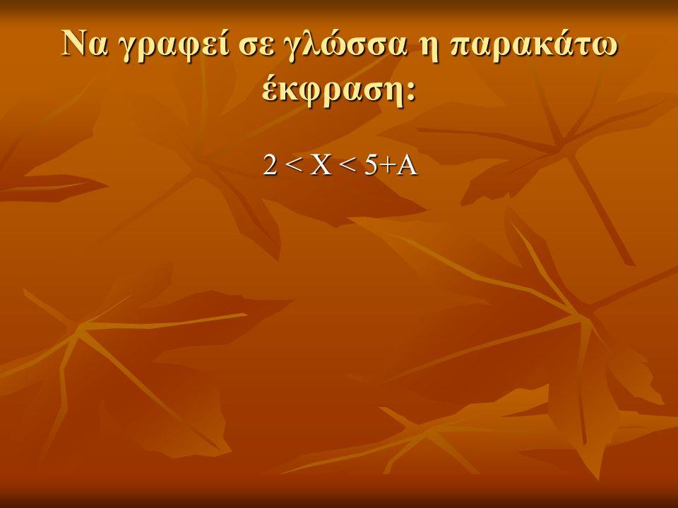 Να γραφεί σε γλώσσα η παρακάτω έκφραση: 2 < Χ < 5+Α