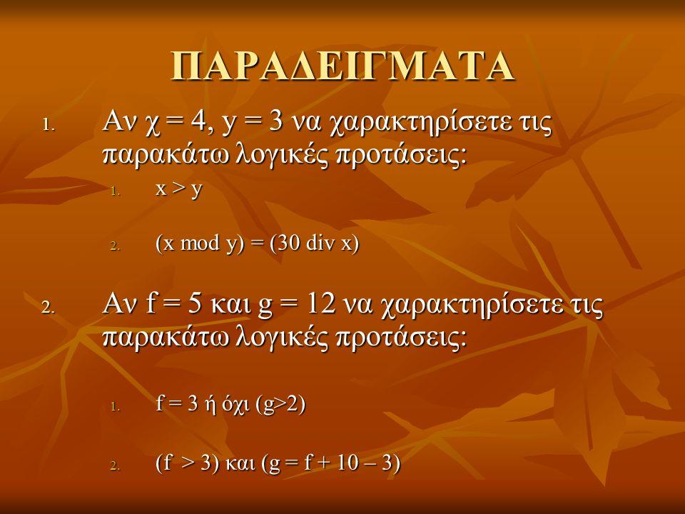 ΠΑΡΑΔΕΙΓΜΑΤΑ 1. Αν χ = 4, y = 3 να χαρακτηρίσετε τις παρακάτω λογικές προτάσεις: 1. x > y 2. (x mod y) = (30 div x) 2. Αν f = 5 και g = 12 να χαρακτηρ