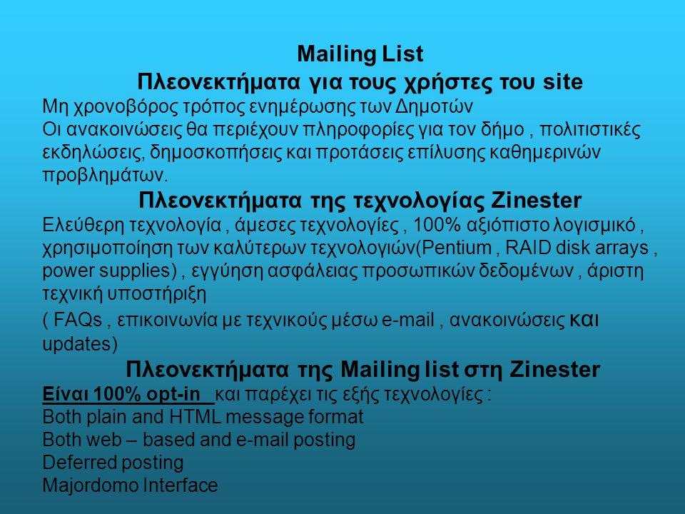Mailing List Πλεονεκτήματα για τους χρήστες του site Μη χρονοβόρος τρόπος ενημέρωσης των Δημοτών Οι ανακοινώσεις θα περιέχουν πληροφορίες για τον δήμο, πολιτιστικές εκδηλώσεις, δημοσκοπήσεις και προτάσεις επίλυσης καθημερινών προβλημάτων.