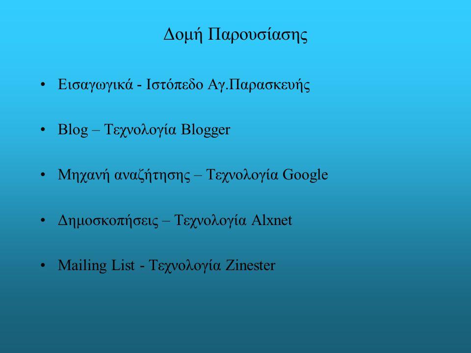 Δομή Παρουσίασης Εισαγωγικά - Ιστόπεδο Αγ.Παρασκευής Blog – Τεχνολογία Blogger Μηχανή αναζήτησης – Τεχνολογία Google Δημοσκοπήσεις – Τεχνολογία Alxnet Mailing List - Τεχνολογία Zinester