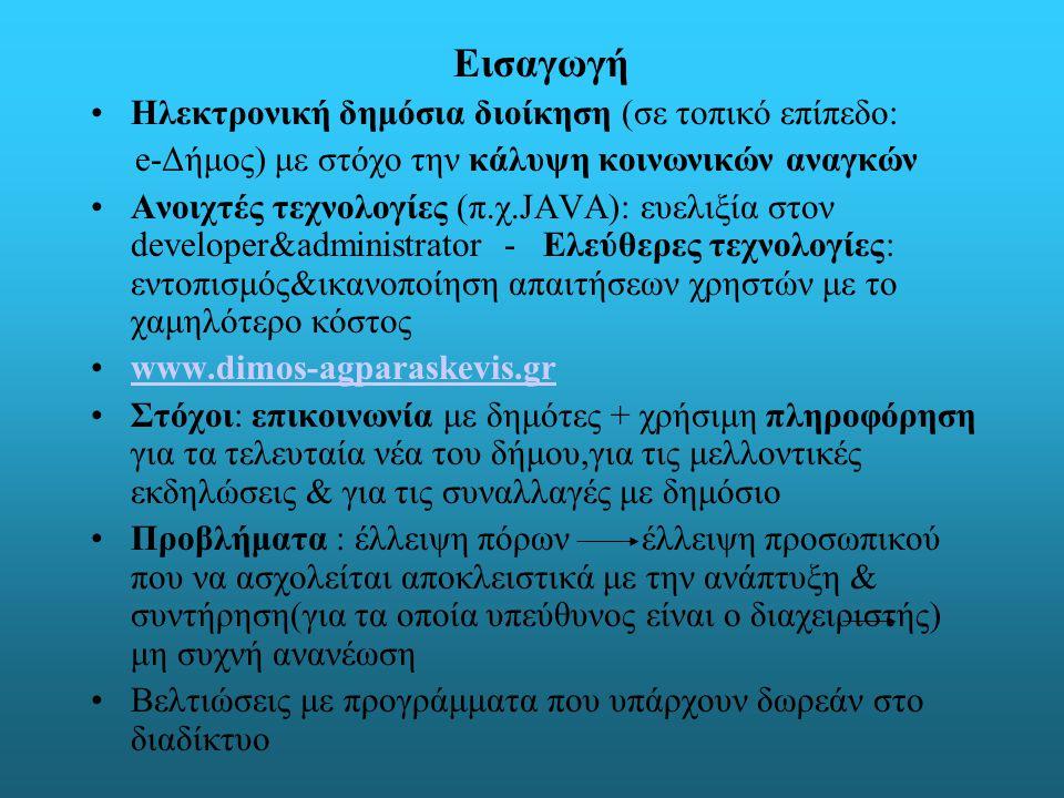Εισαγωγή Ηλεκτρονική δημόσια διοίκηση (σε τοπικό επίπεδο: e-Δήμος) με στόχο την κάλυψη κοινωνικών αναγκών Ανοιχτές τεχνολογίες (π.χ.JAVA): ευελιξία στον developer&administrator - Ελεύθερες τεχνολογίες: εντοπισμός&ικανοποίηση απαιτήσεων χρηστών με το χαμηλότερο κόστος www.dimos-agparaskevis.gr Στόχοι: επικοινωνία με δημότες + χρήσιμη πληροφόρηση για τα τελευταία νέα του δήμου,για τις μελλοντικές εκδηλώσεις & για τις συναλλαγές με δημόσιο Προβλήματα : έλλειψη πόρων έλλειψη προσωπικού που να ασχολείται αποκλειστικά με την ανάπτυξη & συντήρηση(για τα οποία υπεύθυνος είναι ο διαχειριστής) μη συχνή ανανέωση Βελτιώσεις με προγράμματα που υπάρχουν δωρεάν στο διαδίκτυο