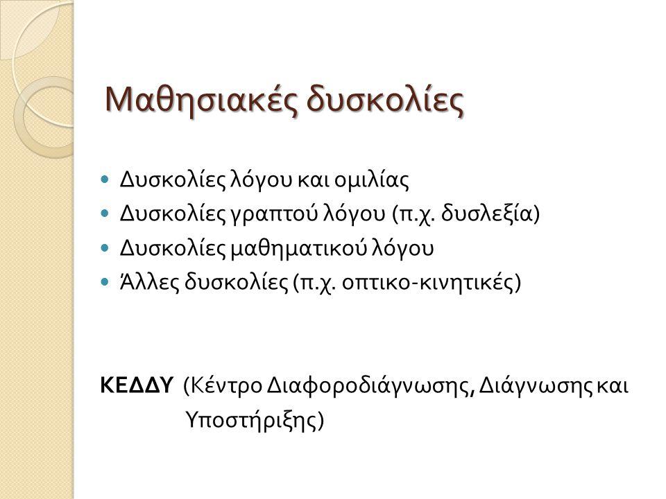 Δυσκολίες λόγου και ομιλίας Δυσκολίες γραπτού λόγου ( π. χ. δυσλεξία ) Δυσκολίες μαθηματικού λόγου Άλλες δυσκολίες ( π. χ. οπτικο - κινητικές ) ΚΕΔΔΥ