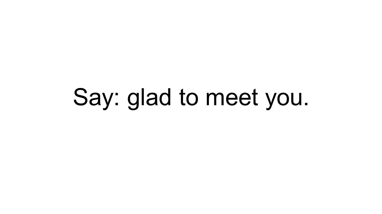 Say: glad to meet you.