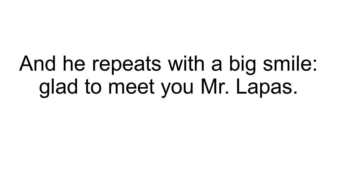 And he repeats with a big smile: glad to meet you Mr. Lapas.