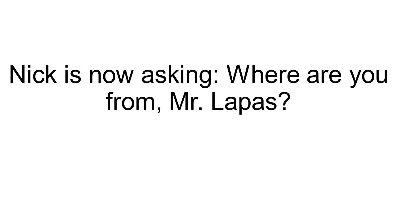 Nick is now asking: Where are you from, Mr. Lapas