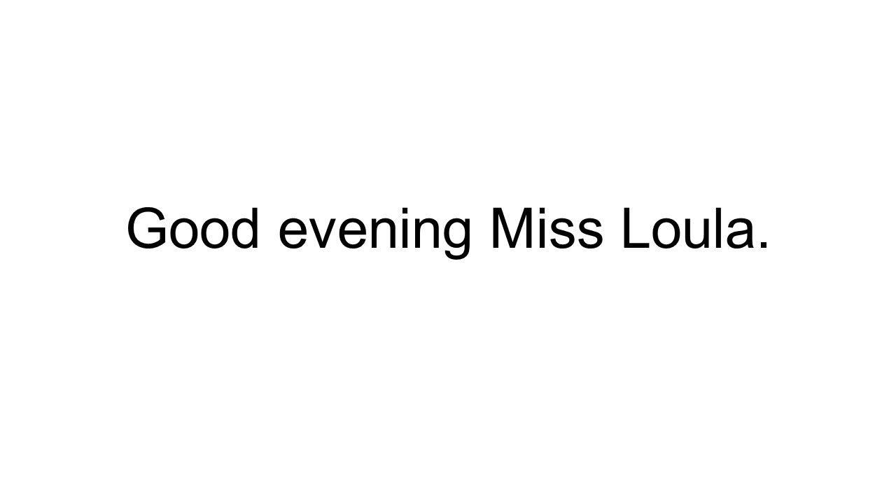 Good evening Miss Loula.