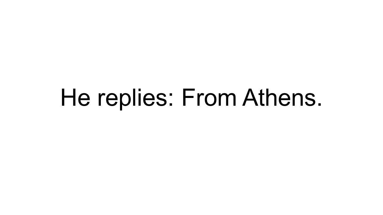 He replies: From Athens.