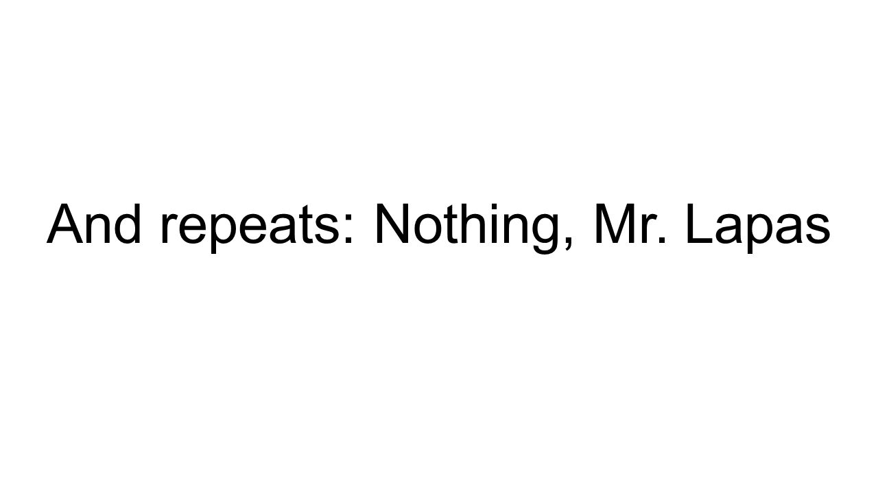 And repeats: Nothing, Mr. Lapas