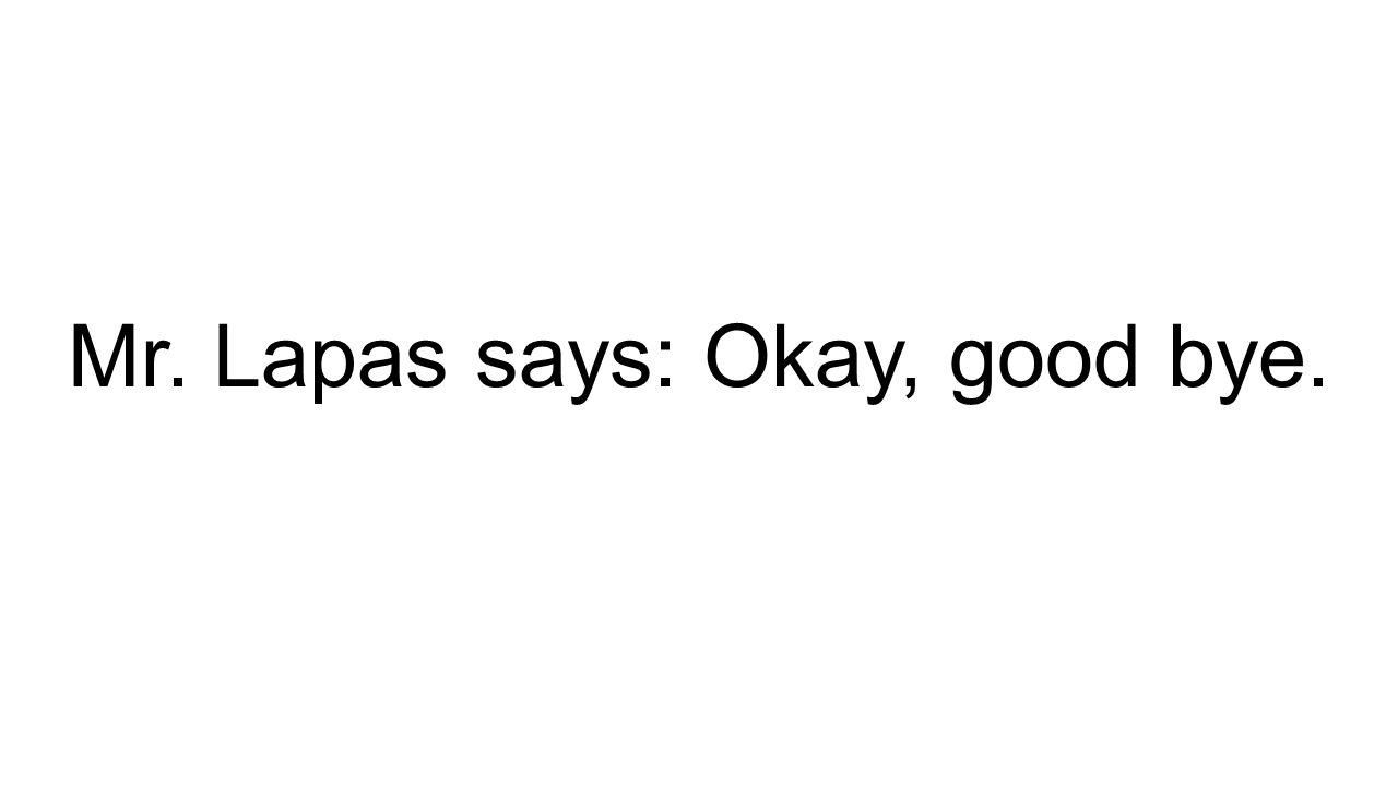 Mr. Lapas says: Okay, good bye.