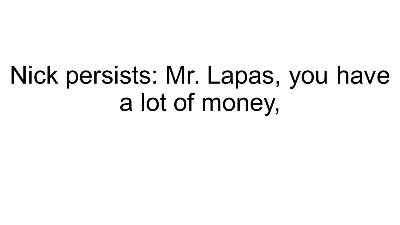 Nick persists: Mr. Lapas, you have a lot of money,