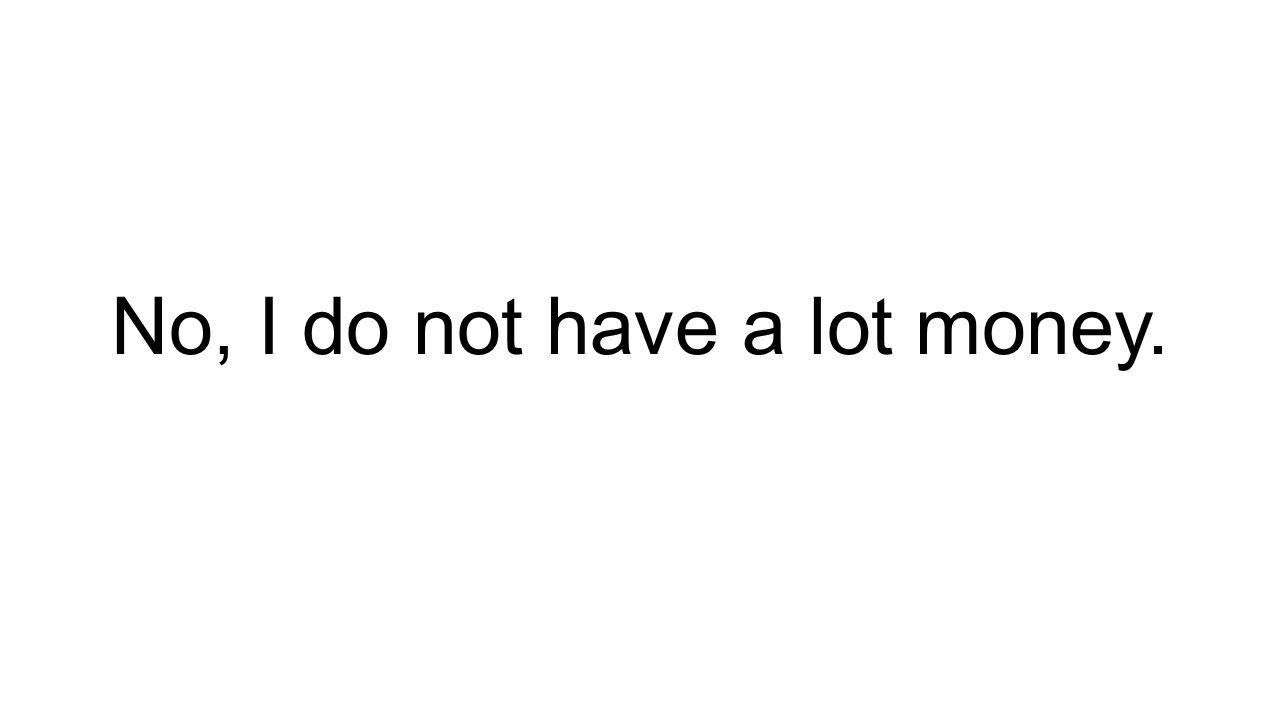 No, I do not have a lot money.