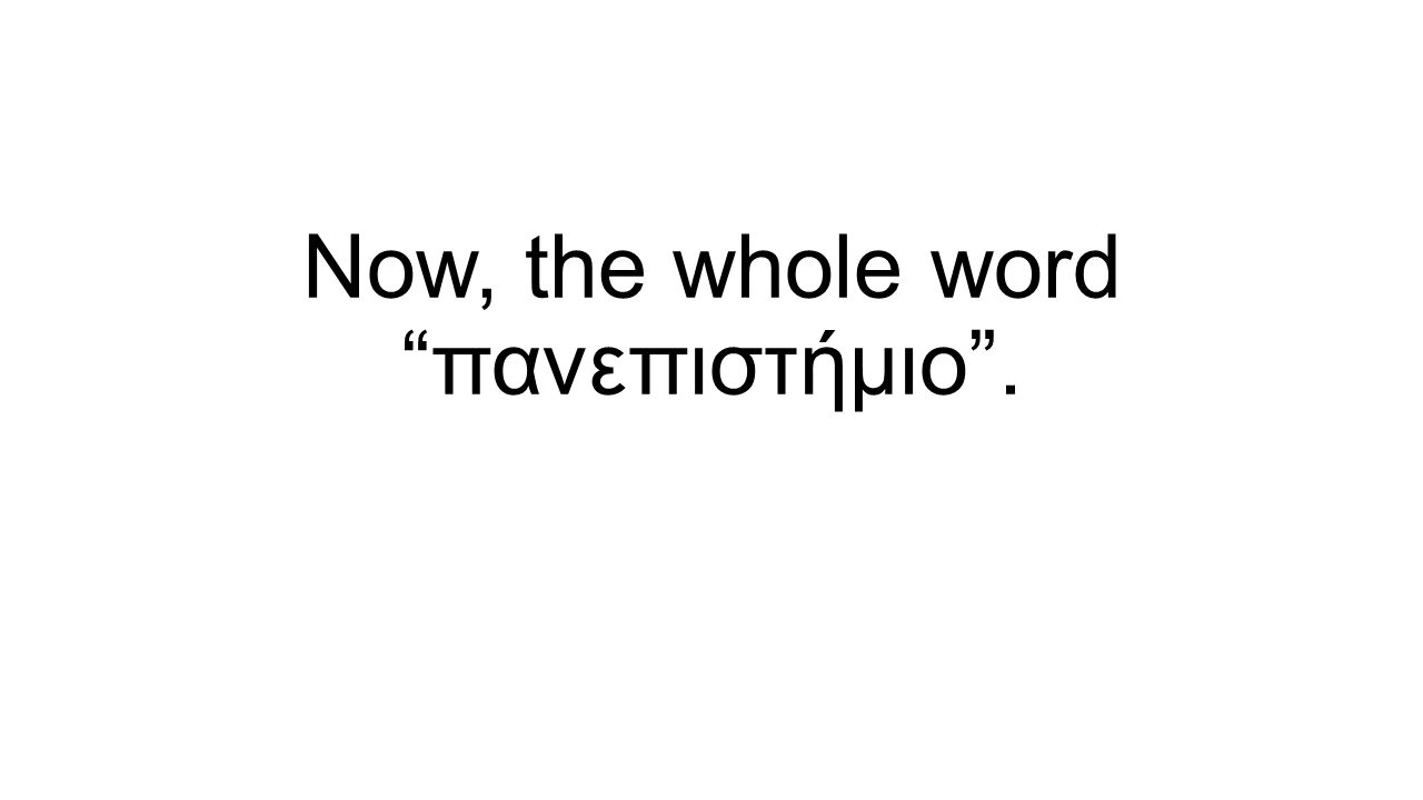 Now, the whole word πανεπιστήμιο .