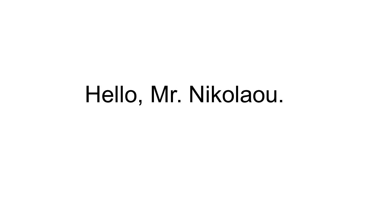 Hello, Mr. Nikolaou.