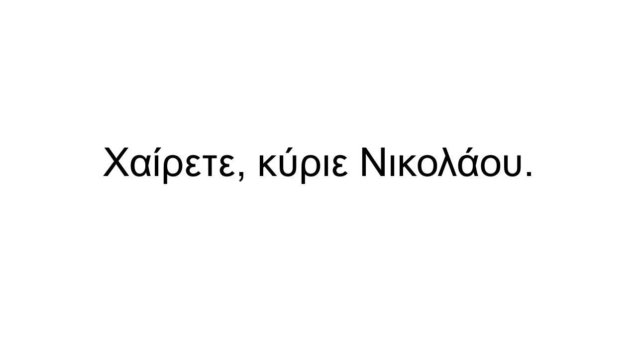 Χαίρετε, κύριε Νικολάου.
