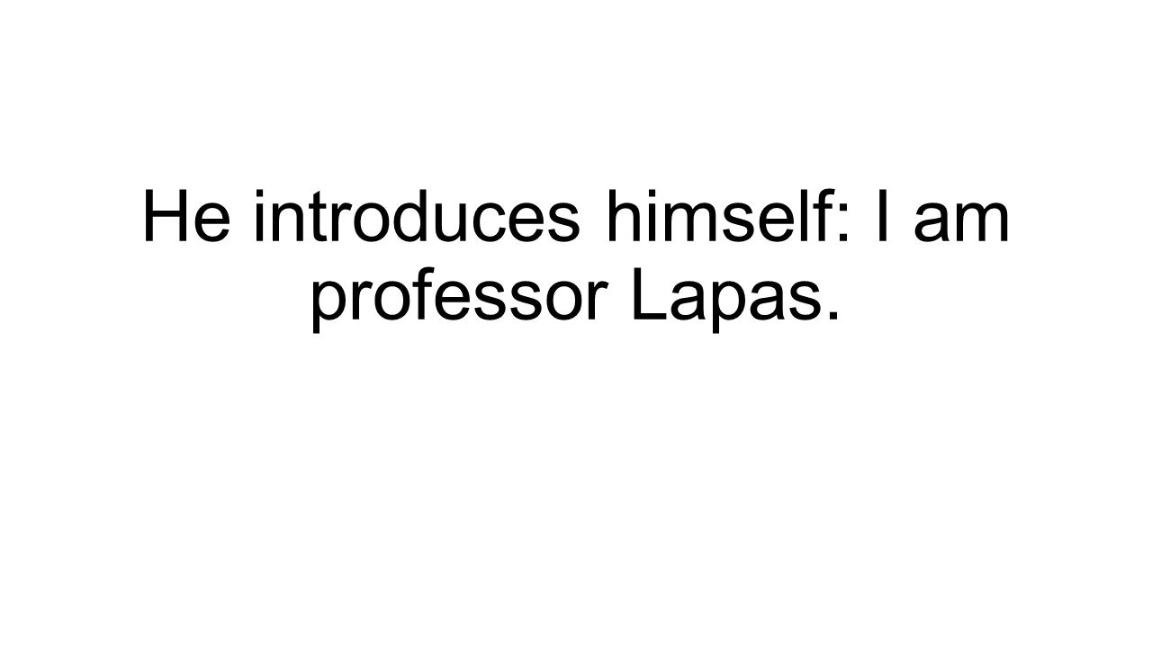 He introduces himself: I am professor Lapas.