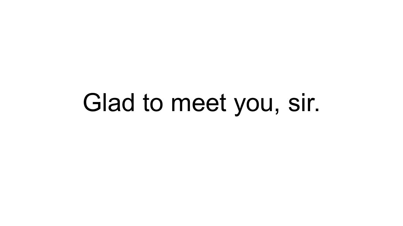 Glad to meet you, sir.